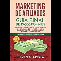 Marketing de Afiliados: Guía Final de 10,000 por mes - Obtiene Ingresos Pasivos con Facebook e Instagram Ads, YouTube…