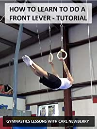 How to Learn to Do a Front Lever:  Tutorial – Gymnastics Lessons with Carl Newberry