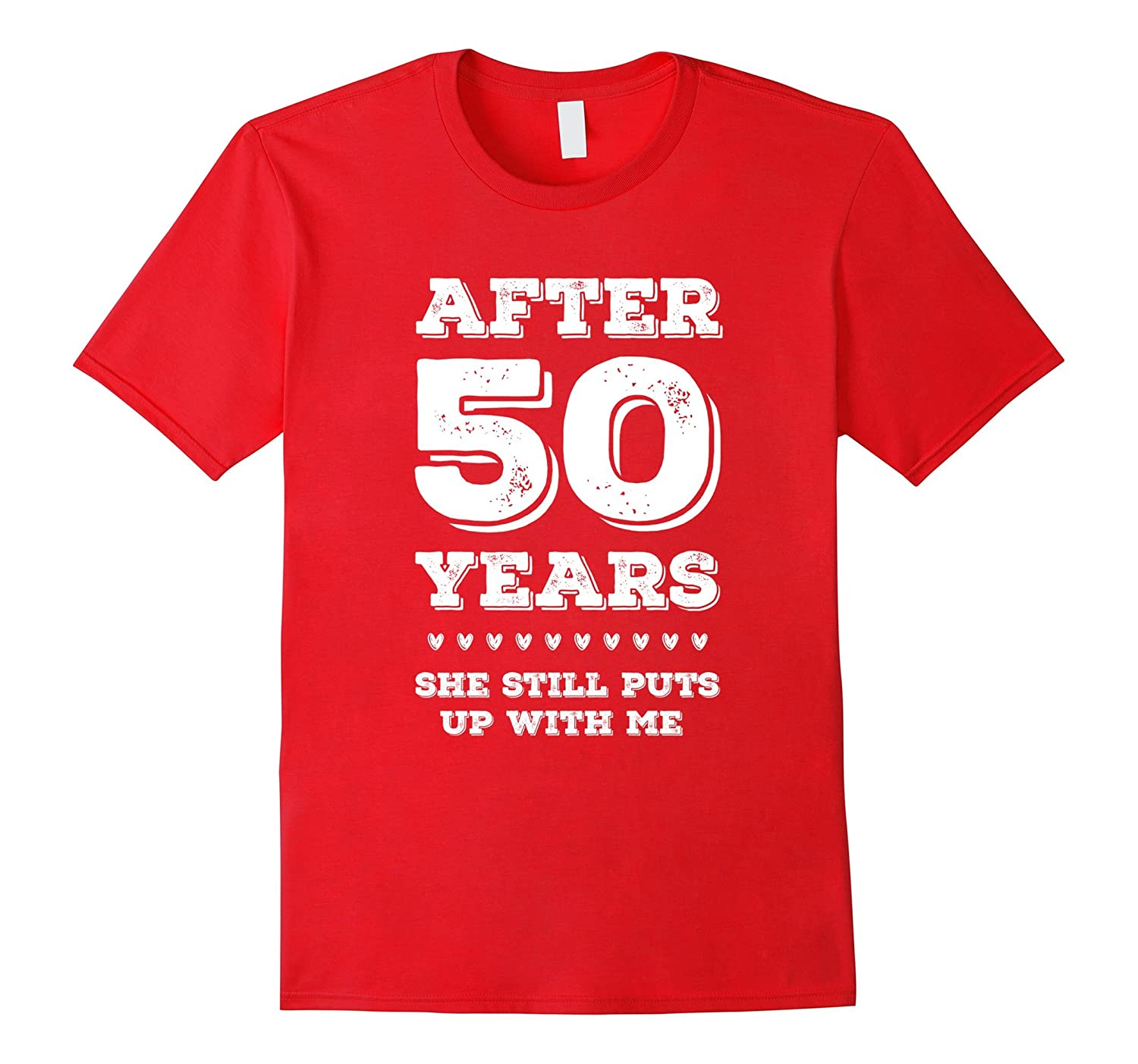 After 50 Years SHE Still Puts Up with Me Anniversary tShirt-PL