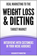 Real Marketing To The Weight Loss & Dieting Target Market: Interviews With Customers In Your Niche Audience (Marketing Strategies Series Book 8) Kindle Edition