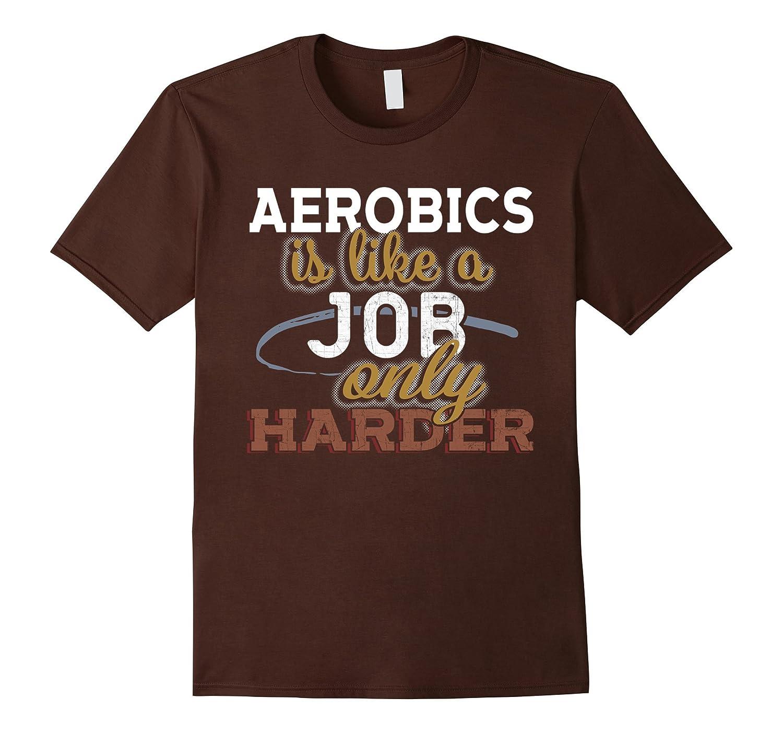 Aerobics is Just Like a Job Only Harder T Shirt-TJ