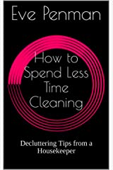 How to Spend Less Time Cleaning: Decluttering Tips from a Housekeeper Kindle Edition