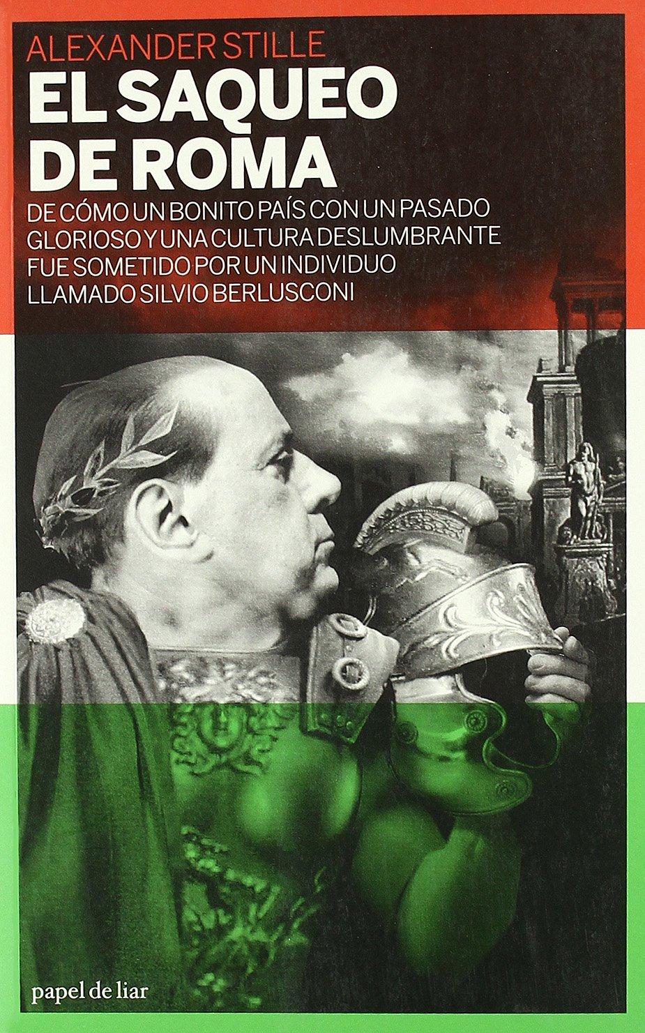 El saqueo de Roma: De cómo un bonito país con un pasado glorioso y una cultura deslumbrante fue sometido por un individuo llamado Silvio Berlusconi papel de liar: Amazon.es: Stille, Alexander, Izquierdo,
