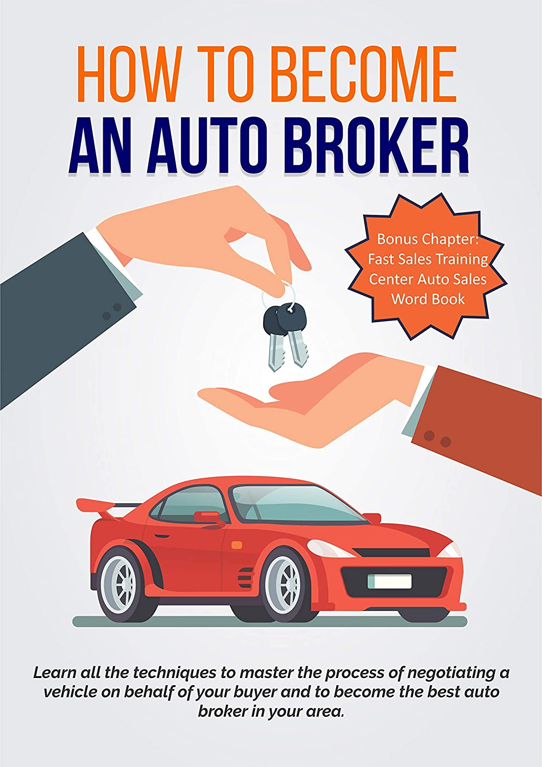 How To Become An Auto Broker Learn All The Techniques To Master The Process Of Negotiating A Vehicle On Behalf Of Your Buyer And To Become The Best Auto Broker In Your