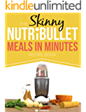 The Skinny NUTRiBULLET Meals In Minutes Recipe Book: Quick & Easy, Single Serving Suppers, Snacks, Sauces, Salad Dressings & More Using Your Nutribullet.  All Under 300, 400 & 500 Calories