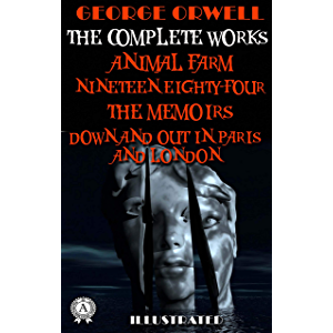George Orwell. The Complete Works (Illustrated): Animal Farm, Nineteen Eighty-Four, The Memoirs, Down and Out in Paris…