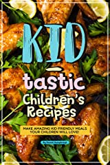 Kid-tastic Children's Recipes: Make Amazing Kid Friendly Meals Your Children Will Love! Kindle Edition