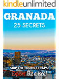 Granada 25 Secrets - The Locals Travel Guide For Your Trip to Granada 2018 (Spain): Skip the tourist traps and explore like a local : Where to Go, Eat & Party in Granada2018