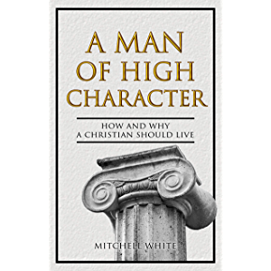 A Man of High Character: How and Why a Christian Should Live