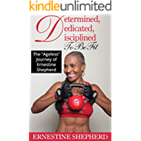 """Determined, Dedicated, Disciplined To Be Fit : The """"Ageless"""" Journey of Ernestine Shepherd (English Edition)"""