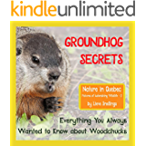 Groundhog Secrets: Everything You Always Wanted to Know about Woodchucks (Nature in Quebec, Pictures of Astonishing Wildlife Book 2)