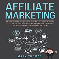Affiliate Marketing: The Ultimate Beginners Guide to Learn How to Start an Online Business Selling Other People's…
