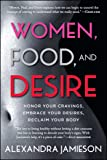 Women, Food, and Desire: Honor Your Cravings, Embrace Your Desires, Reclaim Your Body