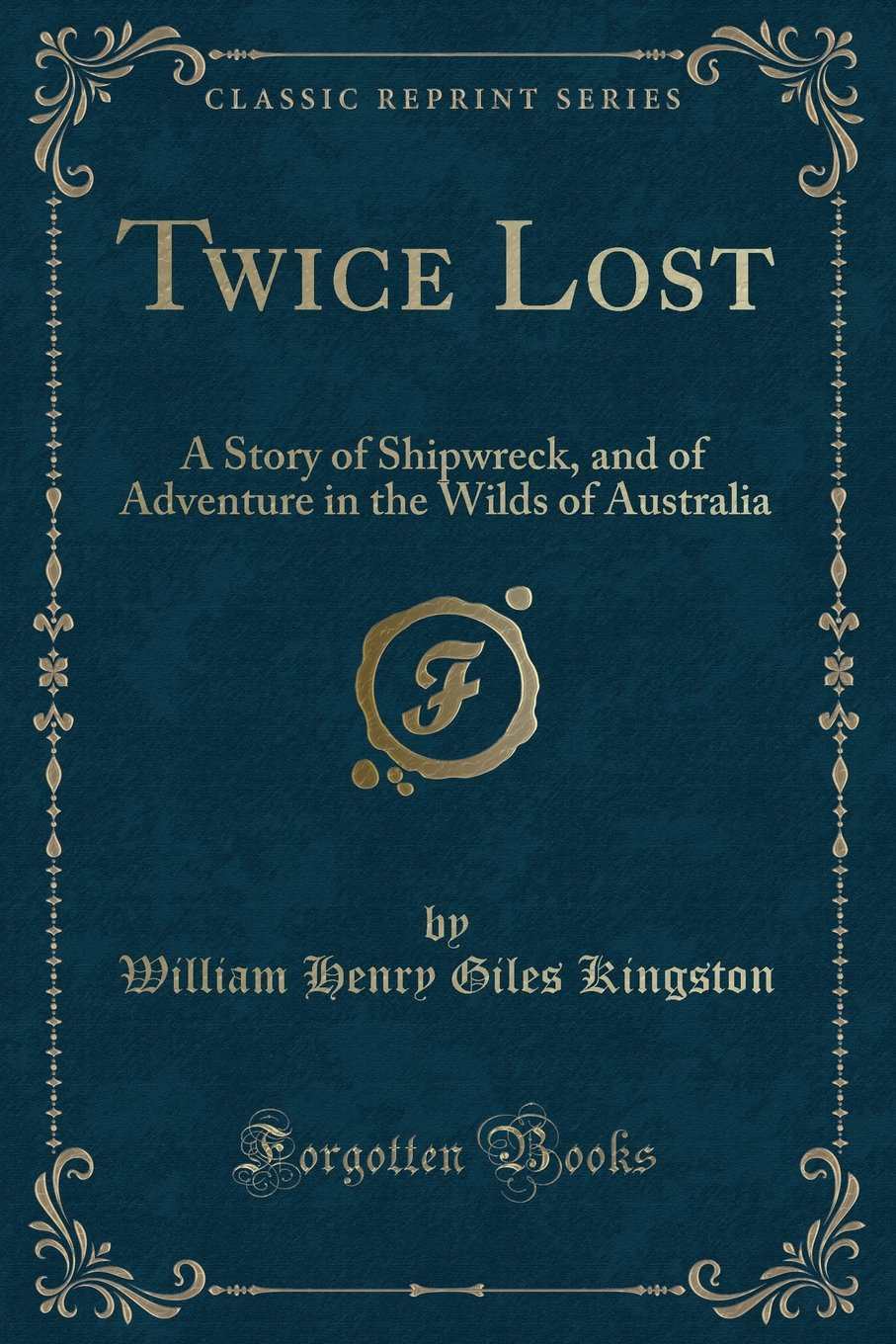 Download Twice Lost: A Story of Shipwreck, and of Adventure in the Wilds of Australia (Classic Reprint) PDF