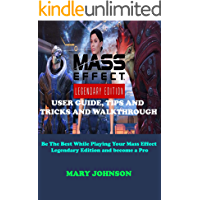 MASS EFFECT LEGENDARY EDITION USER GUIDE, TIPS AND TRICKS AND WALKTHROUGH: Be The Best While Playing Your Mass Effect…