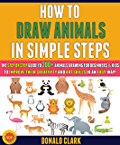 How To Draw Animals In Simple Steps: The Step By Step Guide To 200+ Animals Drawing For Beginners & Kids To Improve Their Creativity And Art Skills In An Easy Way! (English Edition)