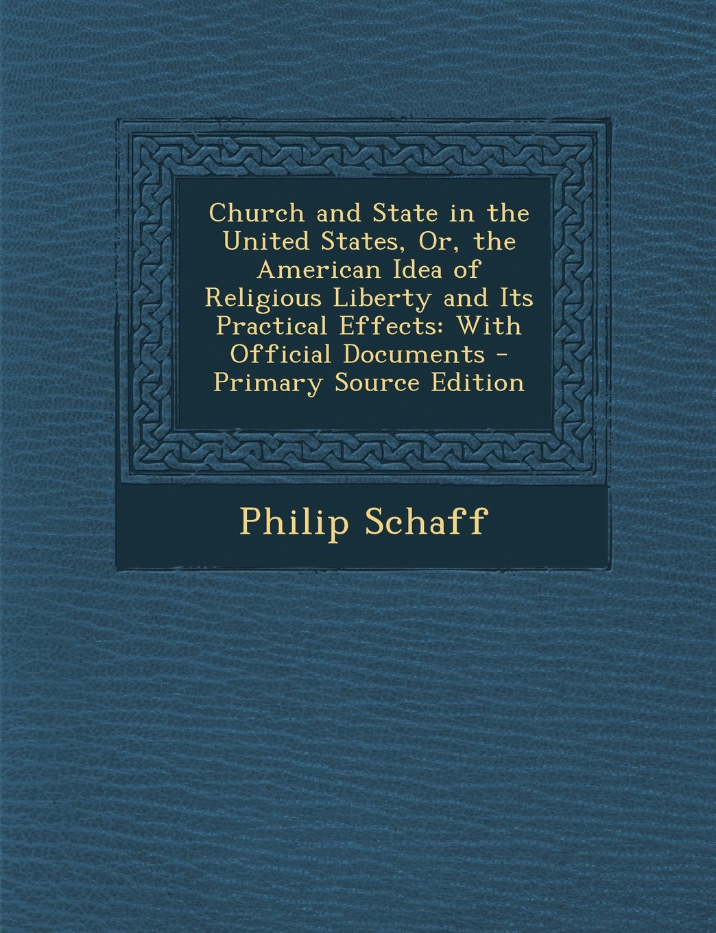Church and State in the United States, Or, the American Idea of Religious Liberty and Its Practical Effects: With Official Documents - Primary Source pdf epub
