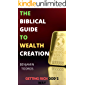 The Biblical Guide To Wealth Creation: The Secrets of Getting Rich God's Way