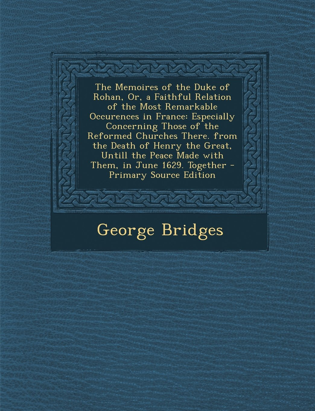 Download The Memoires of the Duke of Rohan, Or, a Faithful Relation of the Most Remarkable Occurences in France: Especially Concerning Those of the Reformed ... Peace Made with Them, in June 1629. Together pdf epub