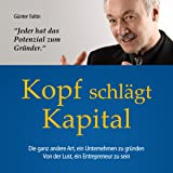 Kopf schlägt Kapital: Die ganz andere Art, ein Unternehmen zu gründen. Von der Lust, ein Entrepreneur zu sein