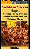Caribbean Chicken Recipes: Cookbook Of 50 Delicious Chicken Recipes From The Caribbean Islands (Chicken recipes Made Easy, Caribbean Recipes)