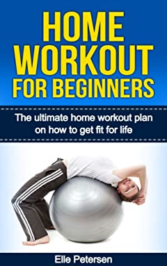 Home Workout For Beginners: The Ultimate Home Workout Plan On How To Get Fit For Life (Home Workout For Beginners, Exercise And Fitness)