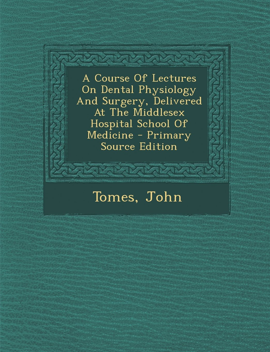 Download A Course Of Lectures On Dental Physiology And Surgery, Delivered At The Middlesex Hospital School Of Medicine - Primary Source Edition pdf