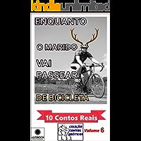 Enquanto o Marido Vai Passear de Bicicleta. : 10 Contos Reais. Coleção Contos Eróticos Volume 6