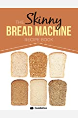 The Skinny Bread Machine Recipe Book: 70 Simple, Lower Calorie, Healthy Breads. Baked To Perfection In Your Bread Maker. Kindle Edition
