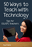Fifty Ways to Teach with Technology: Tips for ESL/EFL Teachers: Tips for ESL/EFL Teachers