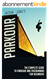 Parkour: The Complete Guide To Parkour and Freerunning For Beginners (Parkour, Freerunning) (English Edition)