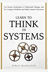 Learn To Think in Systems: Use System Archetypes to Understand, Manage, and Fix Complex Problems and Make Smarter Decisions (The Systems Thinker Series Book 4) Kindle Edition