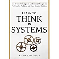 Learn To Think in Systems: Use System Archetypes to Understand, Manage, and Fix...