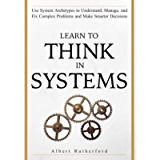 Learn To Think in Systems: Use System Archetypes to Understand, Manage, and Fix Complex Problems and Make Smarter…