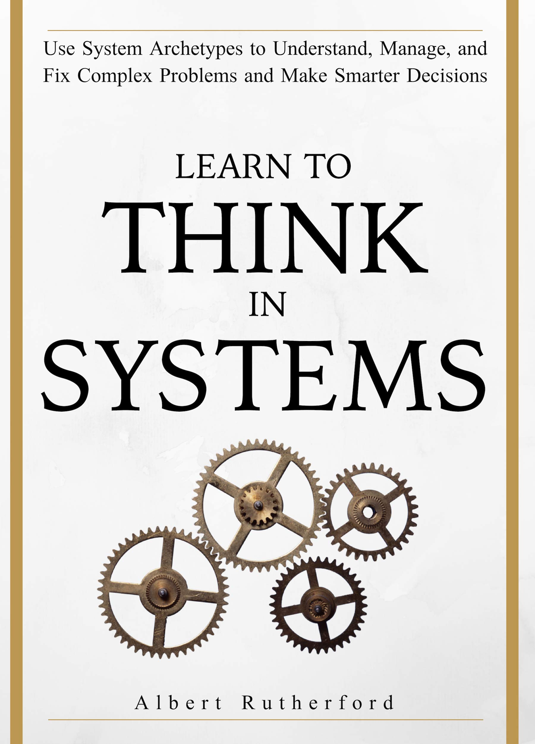 Learn To Think In Systems  Use System Archetypes To Understand Manage And Fix Complex Problems And Make Smarter Decisions  English Edition