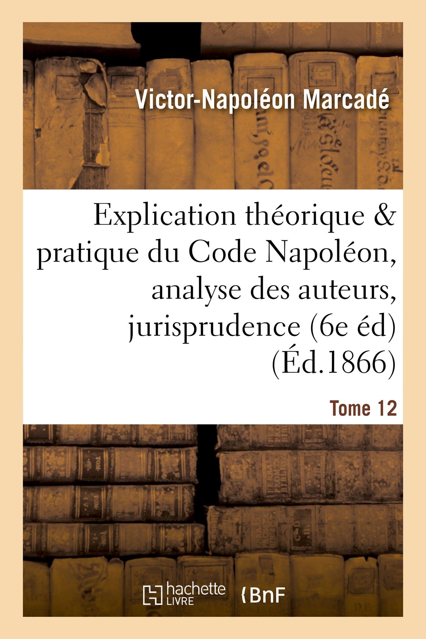 Read Online Explication Du Code Napoléon, Analyse Critique Des Auteurs Et de la Jurisprudence. Tome 12 (Sciences Sociales) (French Edition) pdf epub
