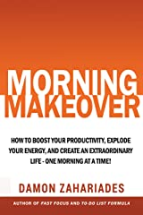 Morning Makeover: How To Boost Your Productivity, Explode Your Energy, and Create An Extraordinary Life - One Morning At A Time! Kindle Edition