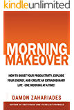 Morning Makeover: How To Boost Your Productivity, Explode Your Energy, and Create An Extraordinary Life - One Morning At A Time! (English Edition)