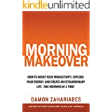 Morning Makeover: How To Boost Your Productivity, Explode Your Energy, and Create An Extraordinary Life - One Morning At A Ti
