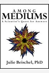 Among Mediums: A Scientist's Quest for Answers Kindle Edition