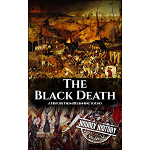 The Black Death: A History From Beginning to End (Pandemic History Book 1)