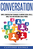 Conversation: Simple Conversation Techniques To Improve Social Skills, Small Talk And Overcome Social Phobia (conversation, Social Skills, Small talk, ... Phobia, Communication Techniques Book 1)