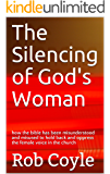 The Silencing of God's Woman: how the bible has been misunderstood and misused to hold back and oppress the female voice in the church