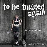 to be tugged again
