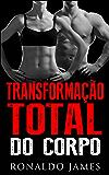Transformação Total do Corpo: Um método científico de exercícios, dieta e estilo de vida