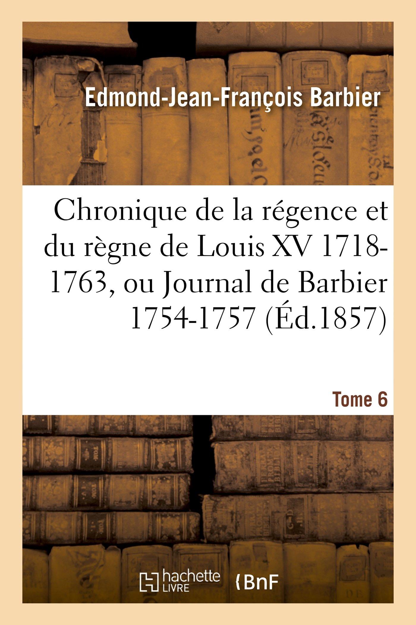 Chronique de la Régence Et Du Règne de Louis XV 1718-1763, Ou Journal de Barbier T06 1754-1757 (Histoire) (French Edition) PDF