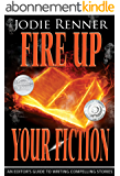 Fire up Your Fiction: An Editor's Guide to Writing Compelling Stories (English Edition)