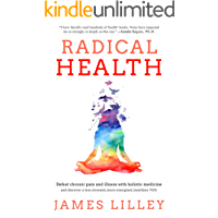 RADICAL HEALTH: How to crush chronic pain and fatigue with Holistic medicine. And in the process discover a less stressed, more energized, healthier version of YOU.