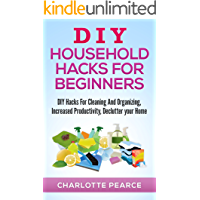 DIY Household Hacks for Beginners: DIY Hacks For Cleaning And Organizing, Increased Productivity, Declutter your Home (DIY Home Improvements, DIY Household ... And Organizing, Increase Productivity)