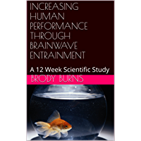 INCREASING HUMAN PERFORMANCE THROUGH BRAINWAVE ENTRAINMENT: A 12 Week Scientific Study (English Edition)